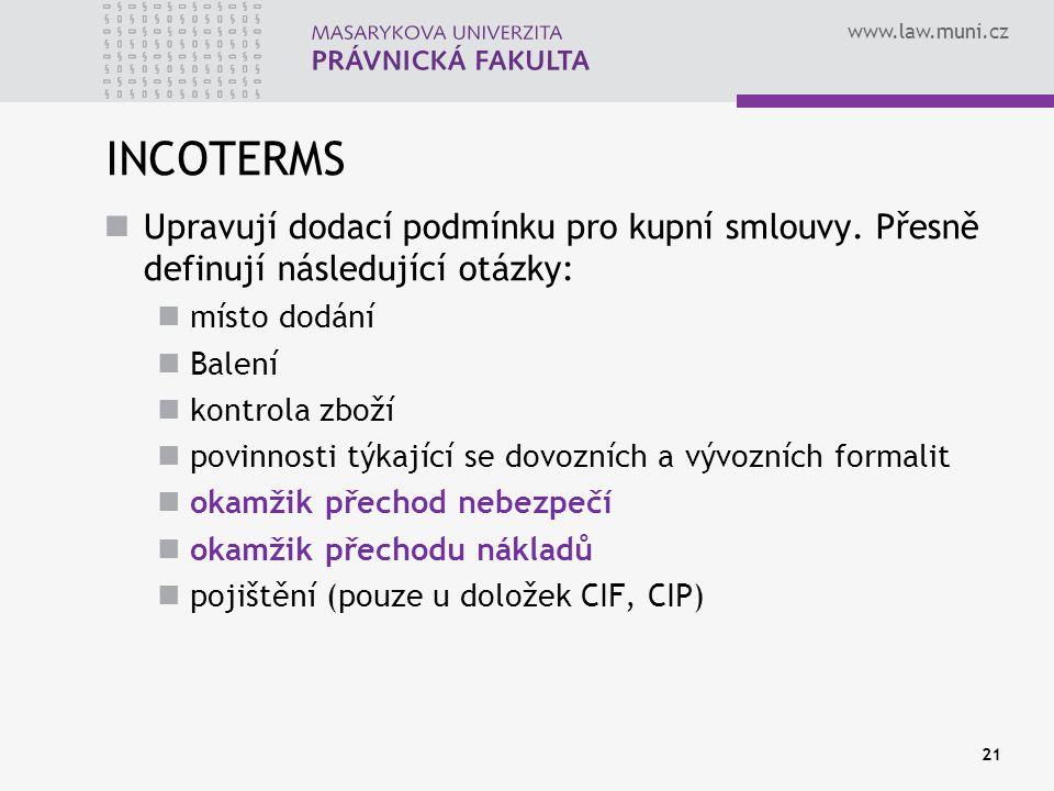 www.law.muni.cz INCOTERMS Upravují dodací podmínku pro kupní smlouvy. Přesně definují následující otázky: místo dodání Balení kontrola zboží povinnost