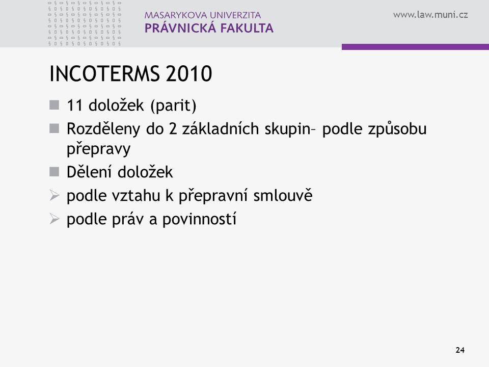 www.law.muni.cz INCOTERMS 2010 11 doložek (parit) Rozděleny do 2 základních skupin– podle způsobu přepravy Dělení doložek  podle vztahu k přepravní s