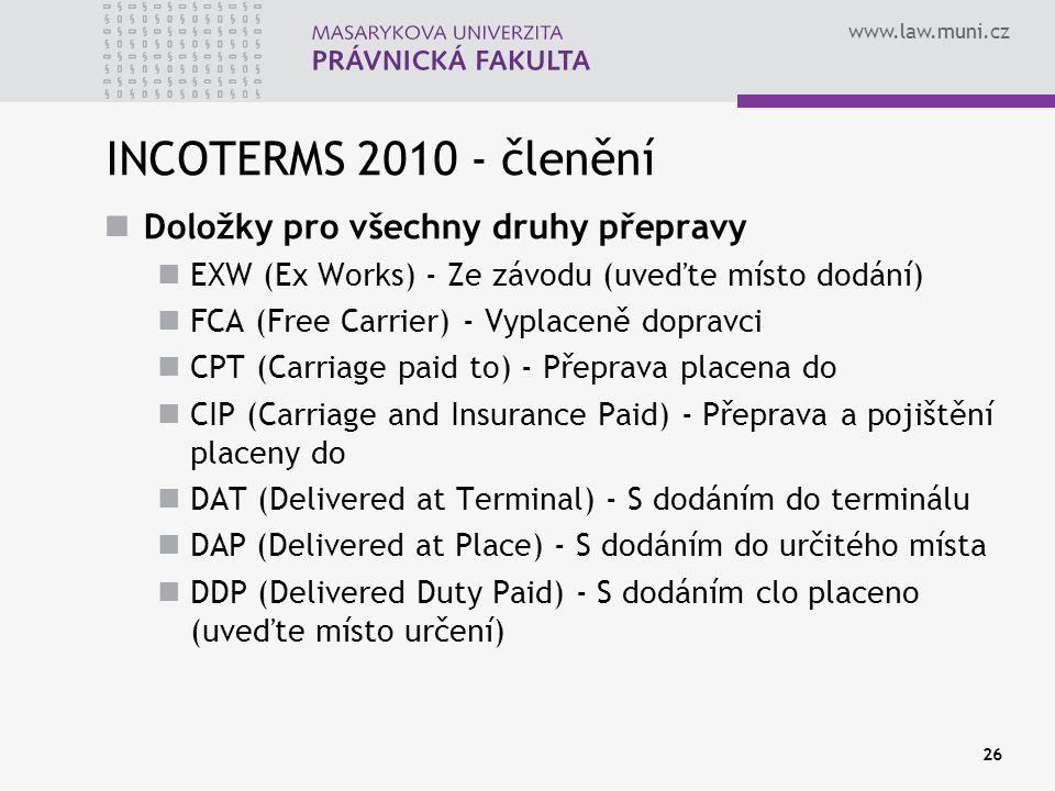 www.law.muni.cz INCOTERMS 2010 - členění Doložky pro všechny druhy přepravy EXW (Ex Works) - Ze závodu (uveďte místo dodání) FCA (Free Carrier) - Vypl