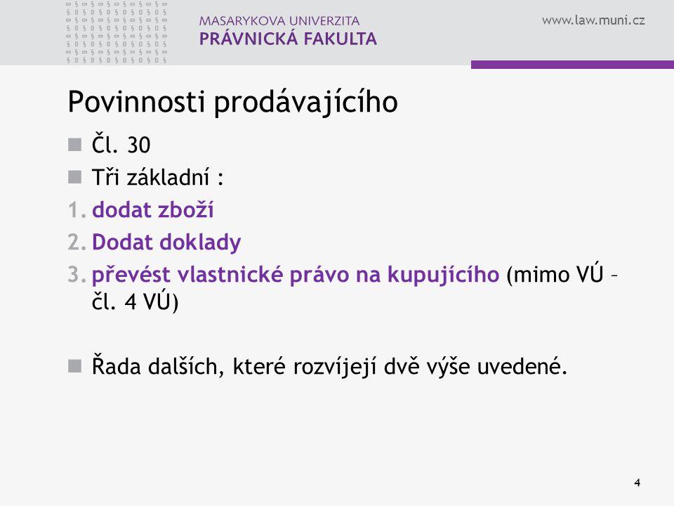 www.law.muni.cz Povinnosti prodávajícího Čl. 30 Tři základní : 1.dodat zboží 2.Dodat doklady 3.převést vlastnické právo na kupujícího (mimo VÚ – čl. 4