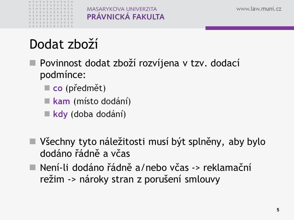 www.law.muni.cz Dodat zboží Povinnost dodat zboží rozvíjena v tzv. dodací podmínce: co (předmět) kam (místo dodání) kdy (doba dodání) Všechny tyto nál