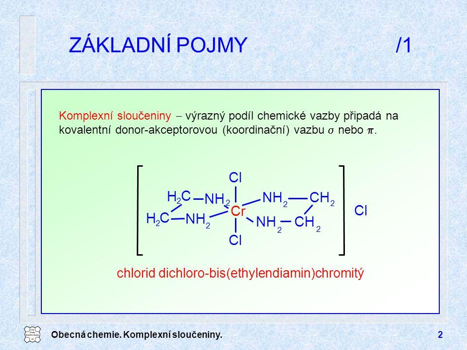 Obecná chemie. Komplexní sloučeniny.2 ZÁKLADNÍ POJMY/1 chlorid dichloro-bis(ethylendiamin)chromitý Cl Cr NH C Cl 2 H 2 NH 2 H 2 C CH 2 2 2 2 Komplexní