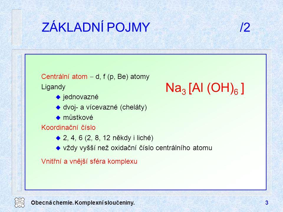 Obecná chemie. Komplexní sloučeniny.3 ZÁKLADNÍ POJMY/2 Centrální atom  d, f (p, Be) atomy Ligandy u jednovazné u dvoj- a vícevazné (cheláty) u můstko