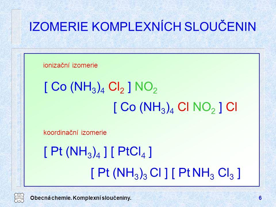 Obecná chemie. Komplexní sloučeniny.6 ionizační izomerie IZOMERIE KOMPLEXNÍCH SLOUČENIN [ Co (NH 3 ) 4 Cl 2 ] NO 2 [ Co (NH 3 ) 4 Cl NO 2 ] Cl koordin