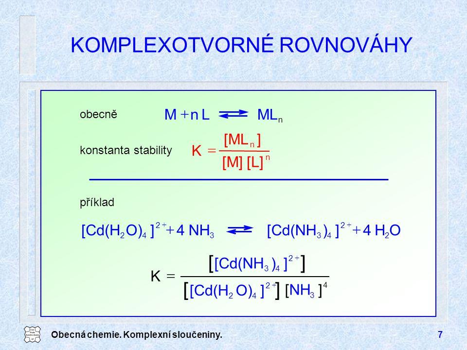 Obecná chemie. Komplexní sloučeniny.7 KOMPLEXOTVORNÉ ROVNOVÁHY n MLLnM  n n [L][M] ][ML K  obecně konstanta stability OH4])[Cd(NHNH4]O)[Cd(H 2 2 433