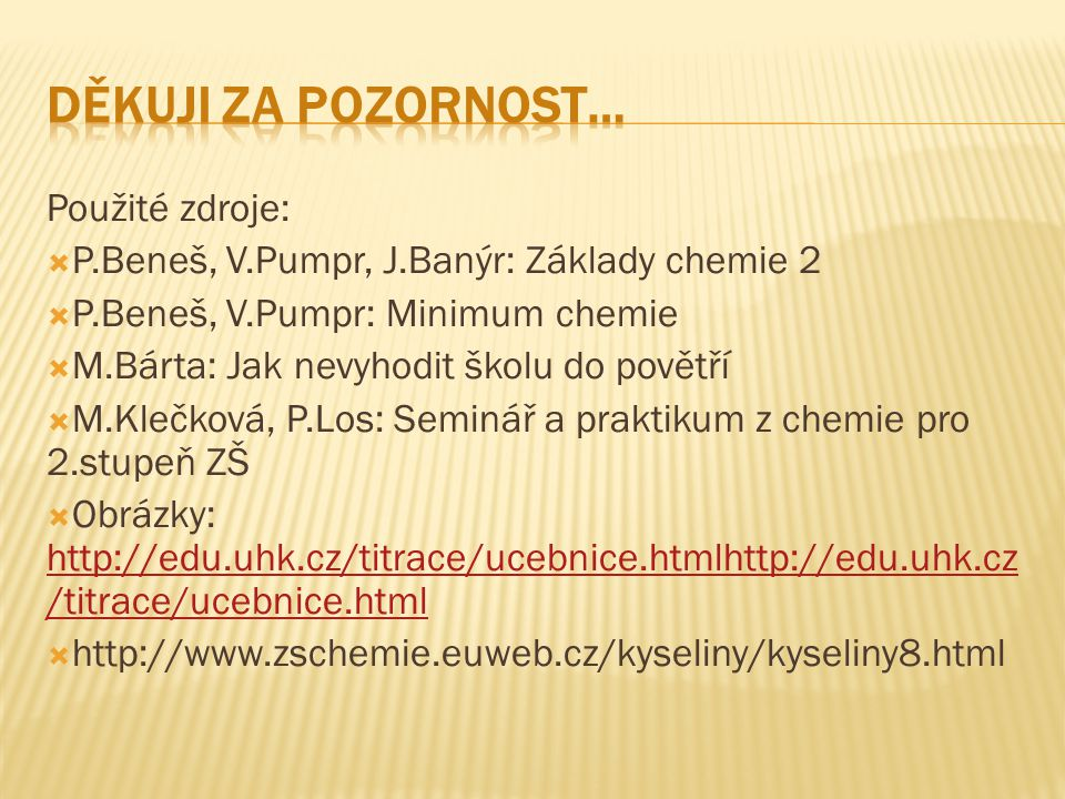 Použité zdroje:  P.Beneš, V.Pumpr, J.Banýr: Základy chemie 2  P.Beneš, V.Pumpr: Minimum chemie  M.Bárta: Jak nevyhodit školu do povětří  M.Klečková, P.Los: Seminář a praktikum z chemie pro 2.stupeň ZŠ  Obrázky: http://edu.uhk.cz/titrace/ucebnice.htmlhttp://edu.uhk.cz /titrace/ucebnice.html http://edu.uhk.cz/titrace/ucebnice.htmlhttp://edu.uhk.cz /titrace/ucebnice.html  http://www.zschemie.euweb.cz/kyseliny/kyseliny8.html