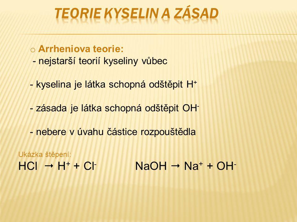 o Arrheniova teorie: - nejstarší teorií kyseliny vůbec - kyselina je látka schopná odštěpit H + - zásada je látka schopná odštěpit OH - - nebere v úvahu částice rozpouštědla Ukázka štěpení: HCl  H + + Cl - NaOH  Na + + OH -