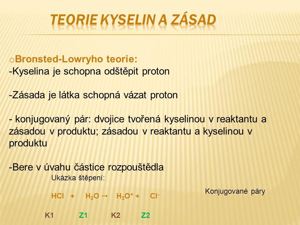 o Bronsted-Lowryho teorie: -Kyselina je schopna odštěpit proton -Zásada je látka schopná vázat proton - konjugovaný pár: dvojice tvořená kyselinou v reaktantu a zásadou v produktu; zásadou v reaktantu a kyselinou v produktu -Bere v úvahu částice rozpouštědla Ukázka štěpení: HCl + H 2 O  H 3 O + + Cl - K1 Z1 K2 Z2 Konjugované páry