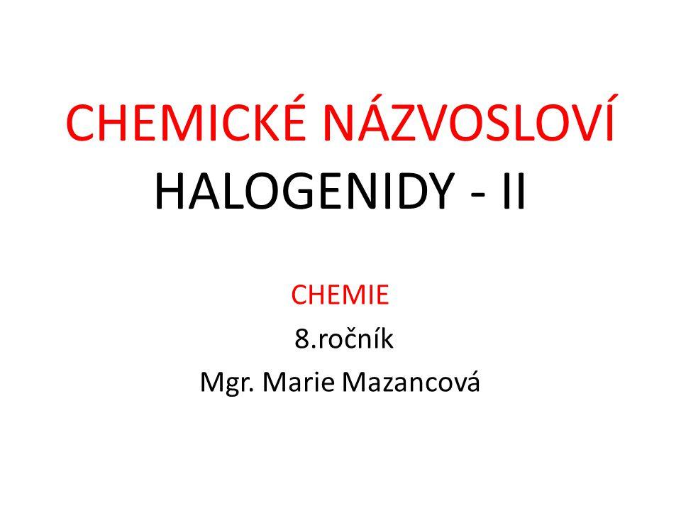 CHEMIE 8.ročník Mgr. Marie Mazancová CHEMICKÉ NÁZVOSLOVÍ HALOGENIDY - II