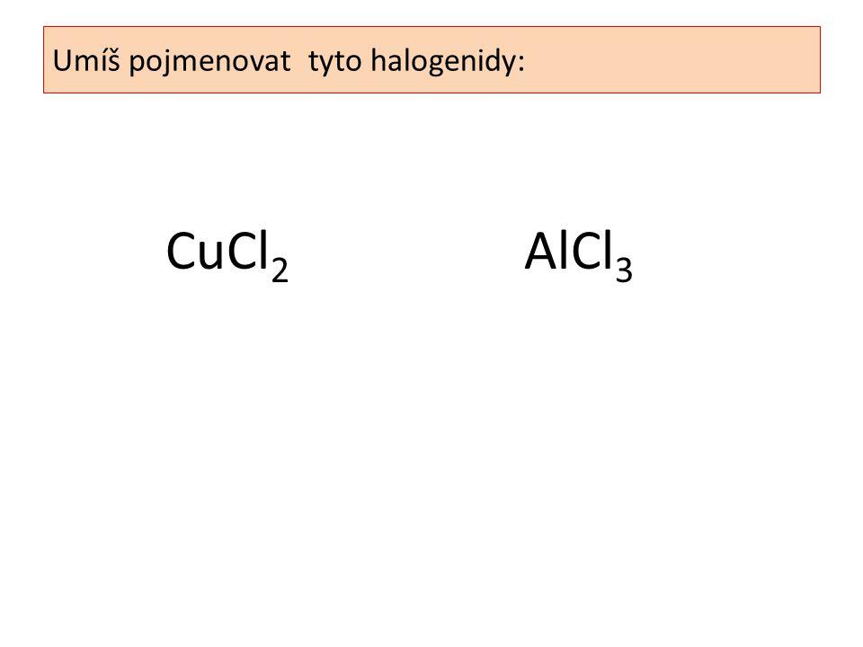 CuCl 2 AlCl 3 Umíš pojmenovat tyto halogenidy: