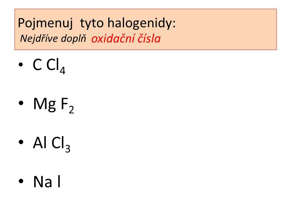 C Cl 4 Mg F 2 Al Cl 3 Na l Pojmenuj tyto halogenidy: Nejdříve doplň oxidační čísla