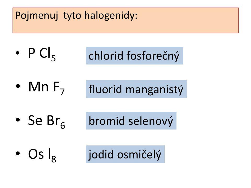 P Cl 5 Mn F 7 Se Br 6 Os l 8 Pojmenuj tyto halogenidy: chlorid fosforečný jodid osmičelý bromid selenový fluorid manganistý