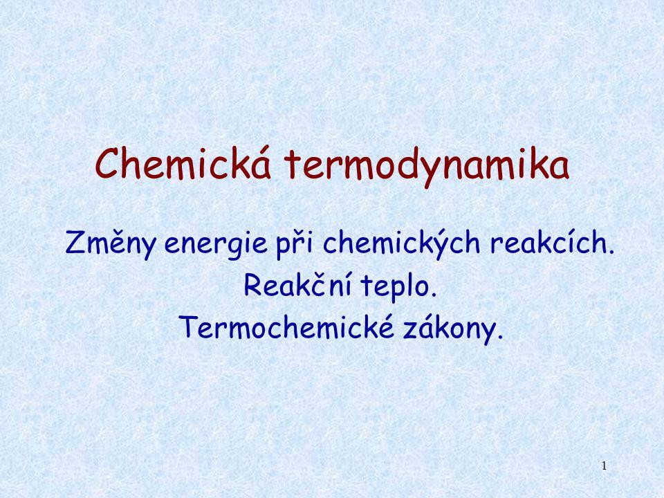 1 Chemická termodynamika Změny energie při chemických reakcích. Reakční teplo. Termochemické zákony.