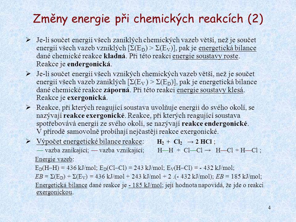 4 Změny energie při chemických reakcích (2)  Je-li součet energií všech zaniklých chemických vazeb větší, než je součet energií všech vazeb vzniklých