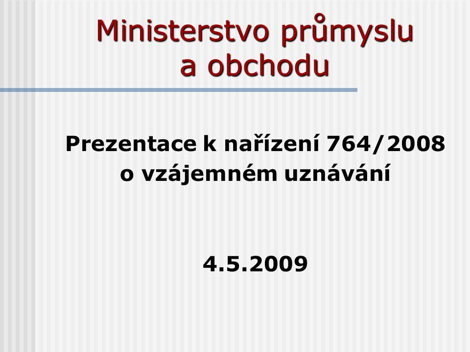 Ministerstvo průmyslu a obchodu Prezentace k nařízení 764/2008 o vzájemném uznávání 4.5.2009