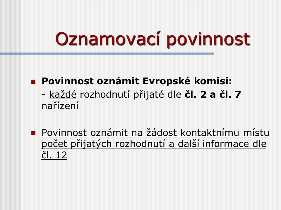 Oznamovací povinnost Povinnost oznámit Evropské komisi: - každé rozhodnutí přijaté dle čl. 2 a čl. 7 nařízení Povinnost oznámit na žádost kontaktnímu