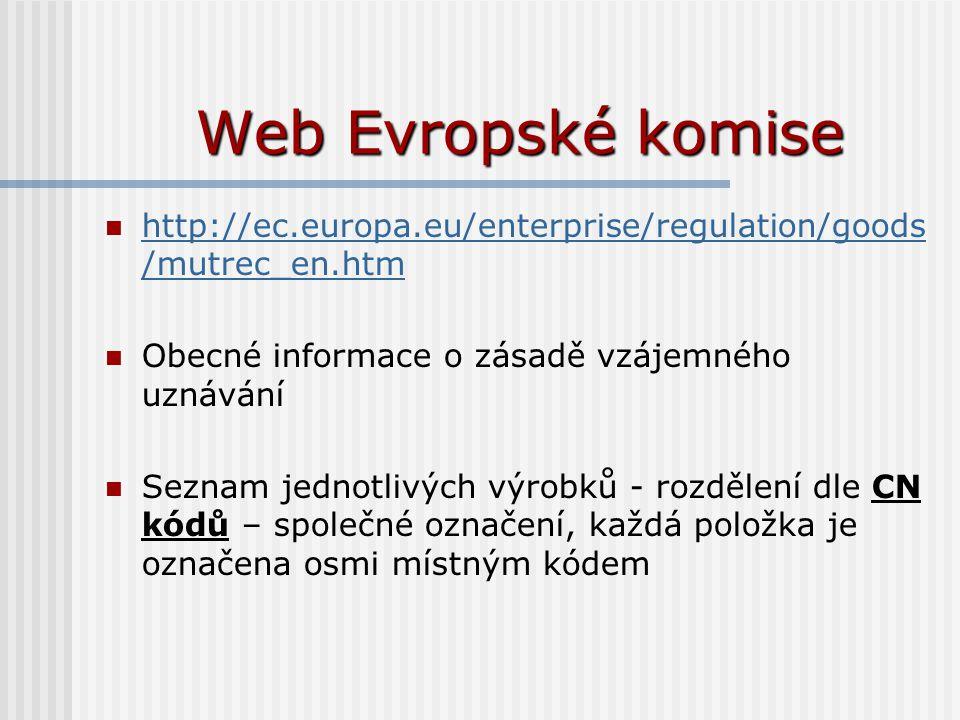 Web Evropské komise http://ec.europa.eu/enterprise/regulation/goods /mutrec_en.htm http://ec.europa.eu/enterprise/regulation/goods /mutrec_en.htm Obecné informace o zásadě vzájemného uznávání Seznam jednotlivých výrobků - rozdělení dle CN kódů – společné označení, každá položka je označena osmi místným kódem