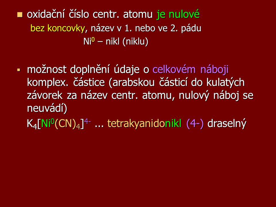 oxidační číslo centr. atomu je nulové oxidační číslo centr. atomu je nulové bez koncovky, název v 1. nebo ve 2. pádu Ni 0 – nikl (niklu) Ni 0 – nikl (