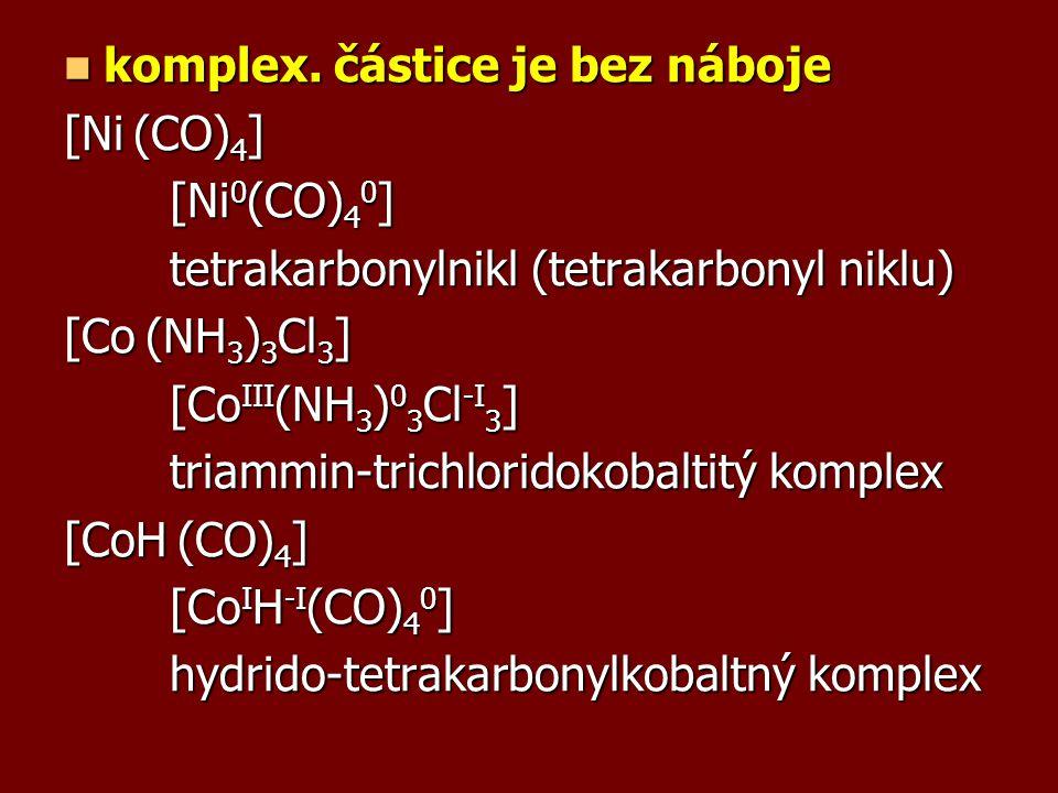komplex. částice je bez náboje komplex. částice je bez náboje [Ni (CO) 4 ] [Ni 0 (CO) 4 0 ] tetrakarbonylnikl (tetrakarbonyl niklu) [Co (NH 3 ) 3 Cl 3
