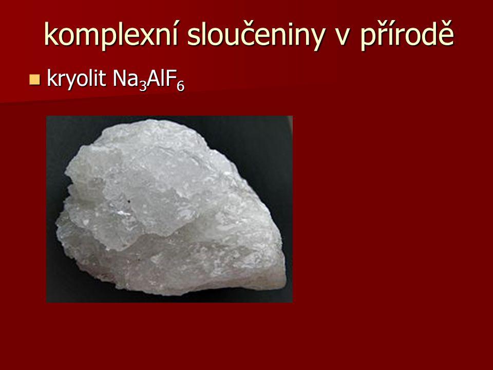 komplexní sloučeniny v přírodě kryolit Na 3 AlF 6 kryolit Na 3 AlF 6