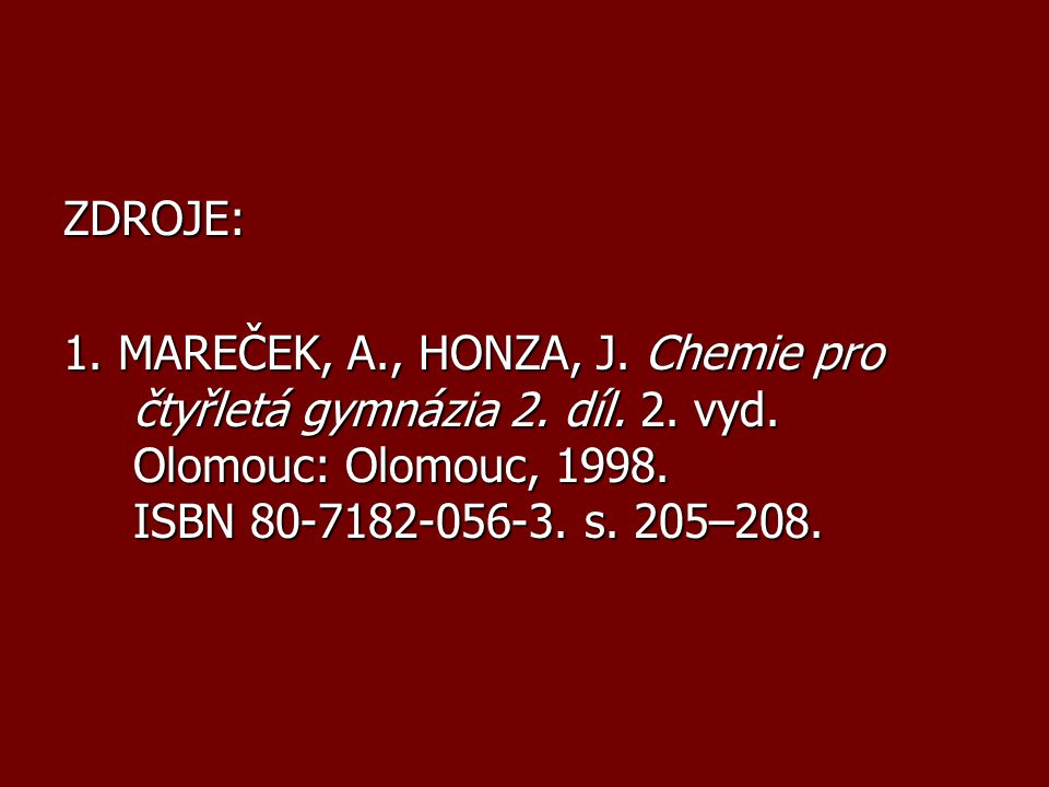 ZDROJE: 1. MAREČEK, A., HONZA, J. Chemie pro čtyřletá gymnázia 2. díl. 2. vyd. Olomouc: Olomouc, 1998. ISBN 80-7182-056-3. s. 205–208.