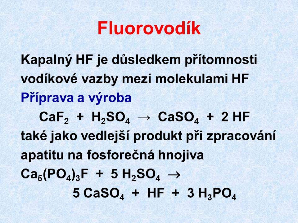Fluorovodík Kapalný HF je důsledkem přítomnosti vodíkové vazby mezi molekulami HF Příprava a výroba CaF 2 + H 2 SO 4 → CaSO 4 + 2 HF také jako vedlejší produkt při zpracování apatitu na fosforečná hnojiva Ca 5 (PO 4 ) 3 F + 5 H 2 SO 4  5 CaSO 4 + HF + 3 H 3 PO 4