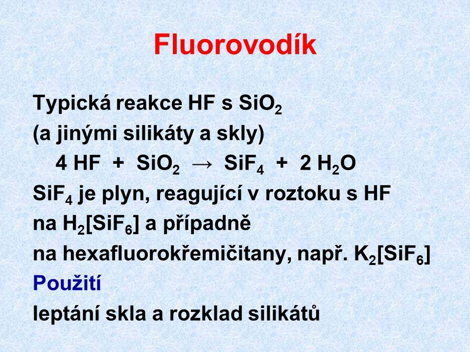 Fluorovodík Typická reakce HF s SiO 2 (a jinými silikáty a skly) 4 HF + SiO 2 → SiF 4 + 2 H 2 O SiF 4 je plyn, reagující v roztoku s HF na H 2 [SiF 6 ] a případně na hexafluorokřemičitany, např.