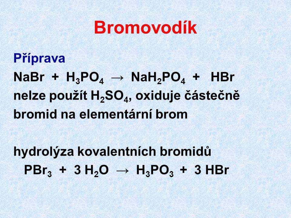 Bromovodík Příprava NaBr + H 3 PO 4 → NaH 2 PO 4 + HBr nelze použít H 2 SO 4, oxiduje částečně bromid na elementární brom hydrolýza kovalentních bromidů PBr 3 + 3 H 2 O → H 3 PO 3 + 3 HBr