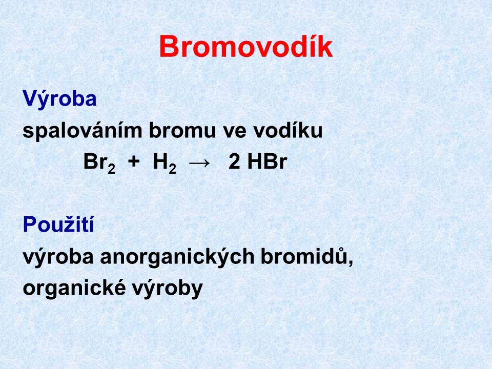 Bromovodík Výroba spalováním bromu ve vodíku Br 2 + H 2 → 2 HBr Použití výroba anorganických bromidů, organické výroby