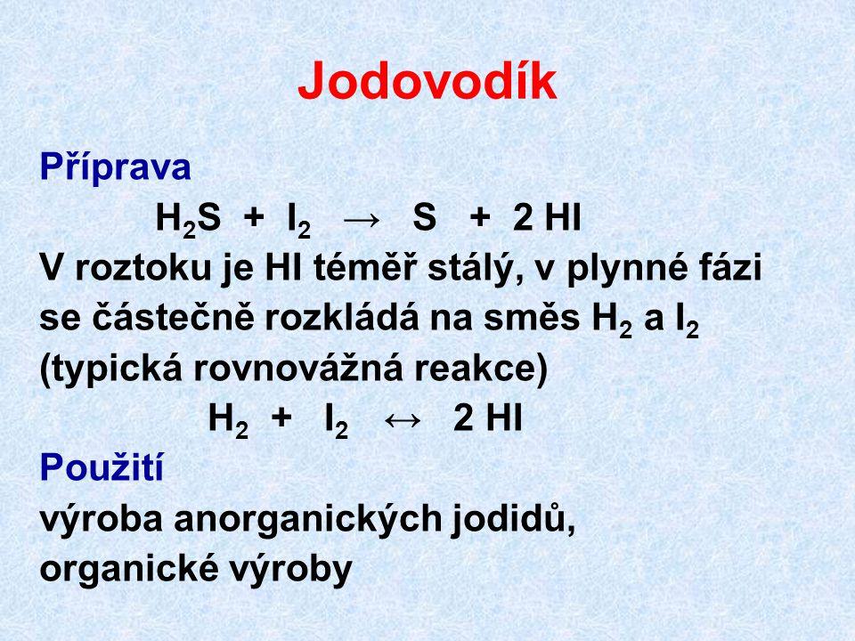 Jodovodík Příprava H 2 S + I 2 → S + 2 HI V roztoku je HI téměř stálý, v plynné fázi se částečně rozkládá na směs H 2 a I 2 (typická rovnovážná reakce) H 2 + I 2 ↔ 2 HI Použití výroba anorganických jodidů, organické výroby