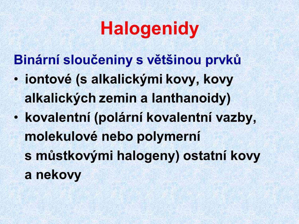 Halogenidy Binární sloučeniny s většinou prvků iontové (s alkalickými kovy, kovy alkalických zemin a lanthanoidy) kovalentní (polární kovalentní vazby, molekulové nebo polymerní s můstkovými halogeny) ostatní kovy a nekovy