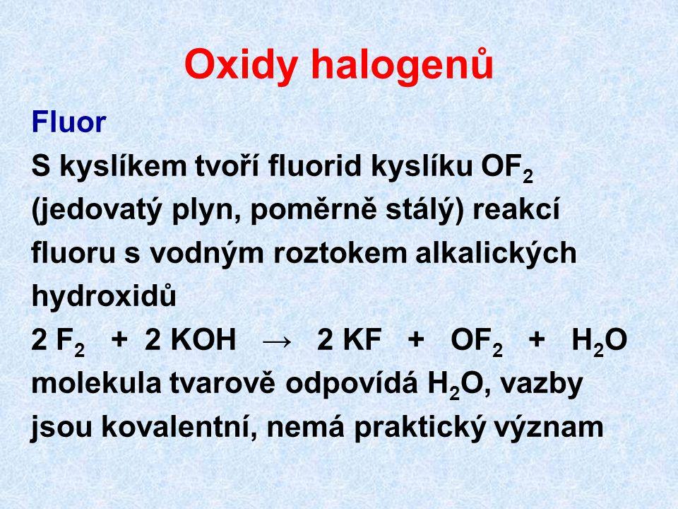 Oxidy halogenů Fluor S kyslíkem tvoří fluorid kyslíku OF 2 (jedovatý plyn, poměrně stálý) reakcí fluoru s vodným roztokem alkalických hydroxidů 2 F 2 + 2 KOH → 2 KF + OF 2 + H 2 O molekula tvarově odpovídá H 2 O, vazby jsou kovalentní, nemá praktický význam