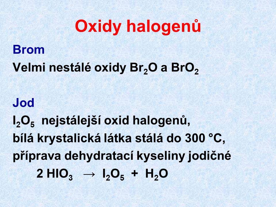 Oxidy halogenů Brom Velmi nestálé oxidy Br 2 O a BrO 2 Jod I 2 O 5 nejstálejší oxid halogenů, bílá krystalická látka stálá do 300 °C, příprava dehydratací kyseliny jodičné 2 HIO 3 → I 2 O 5 + H 2 O