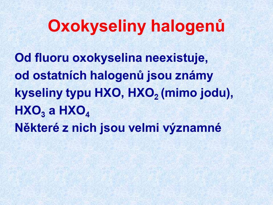 Oxokyseliny halogenů Od fluoru oxokyselina neexistuje, od ostatních halogenů jsou známy kyseliny typu HXO, HXO 2 (mimo jodu), HXO 3 a HXO 4 Některé z nich jsou velmi významné