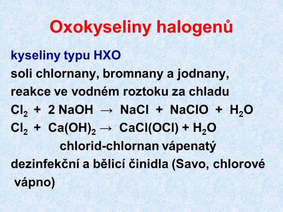 Oxokyseliny halogenů kyseliny typu HXO soli chlornany, bromnany a jodnany, reakce ve vodném roztoku za chladu Cl 2 + 2 NaOH → NaCl + NaClO + H 2 O Cl 2 + Ca(OH) 2 → CaCl(OCl) + H 2 O chlorid-chlornan vápenatý dezinfekční a bělicí činidla (Savo, chlorové vápno)