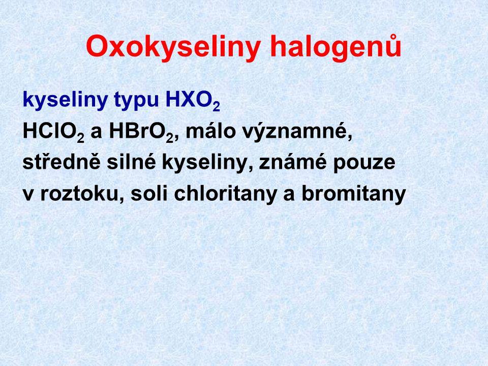 Oxokyseliny halogenů kyseliny typu HXO 2 HClO 2 a HBrO 2, málo významné, středně silné kyseliny, známé pouze v roztoku, soli chloritany a bromitany