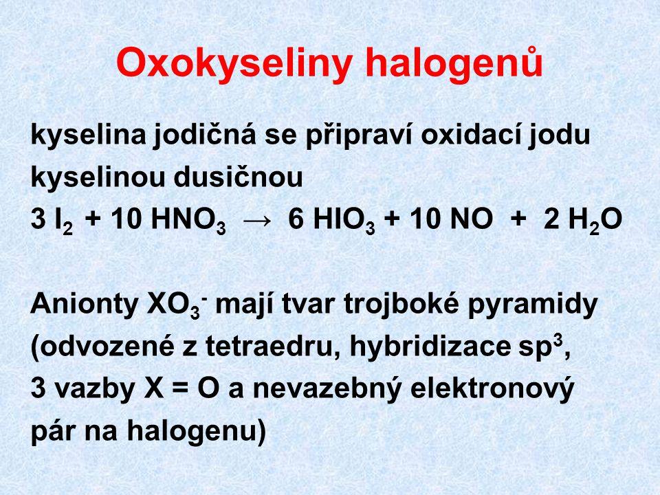 Oxokyseliny halogenů kyselina jodičná se připraví oxidací jodu kyselinou dusičnou 3 I 2 + 10 HNO 3 → 6 HIO 3 + 10 NO + 2 H 2 O Anionty XO 3 - mají tvar trojboké pyramidy (odvozené z tetraedru, hybridizace sp 3, 3 vazby X = O a nevazebný elektronový pár na halogenu)