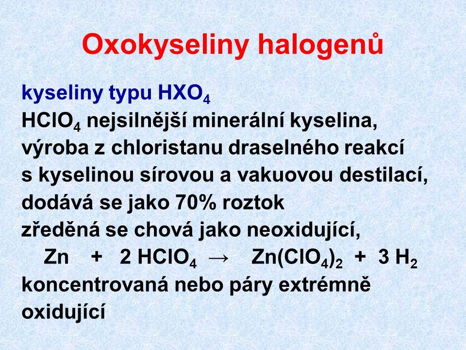 Oxokyseliny halogenů kyseliny typu HXO 4 HClO 4 nejsilnější minerální kyselina, výroba z chloristanu draselného reakcí s kyselinou sírovou a vakuovou destilací, dodává se jako 70% roztok zředěná se chová jako neoxidující, Zn + 2 HClO 4 → Zn(ClO 4 ) 2 + 3 H 2 koncentrovaná nebo páry extrémně oxidující