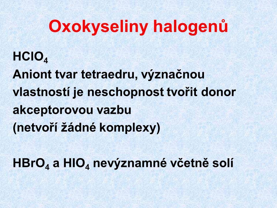 Oxokyseliny halogenů HClO 4 Aniont tvar tetraedru, význačnou vlastností je neschopnost tvořit donor akceptorovou vazbu (netvoří žádné komplexy) HBrO 4 a HIO 4 nevýznamné včetně solí