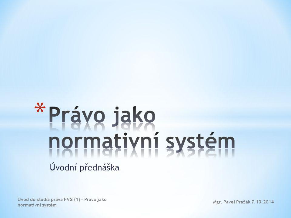 Úvodní přednáška Mgr. Pavel Pražák 7.10.201 4 Úvod do studia práva FVS (1) – Právo jako normativní systém