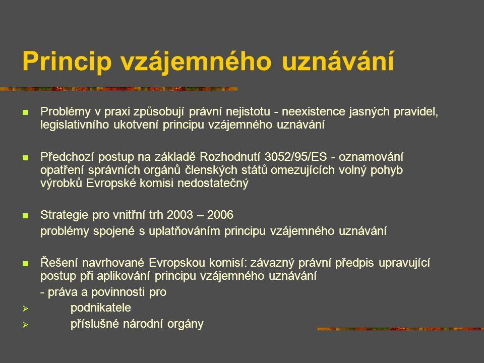 Princip vzájemného uznávání Problémy v praxi způsobují právní nejistotu - neexistence jasných pravidel, legislativního ukotvení principu vzájemného uznávání Předchozí postup na základě Rozhodnutí 3052/95/ES - oznamování opatření správních orgánů členských států omezujících volný pohyb výrobků Evropské komisi nedostatečný Strategie pro vnitřní trh 2003 – 2006 problémy spojené s uplatňováním principu vzájemného uznávání Řešení navrhované Evropskou komisí: závazný právní předpis upravující postup při aplikování principu vzájemného uznávání - práva a povinnosti pro  podnikatele  příslušné národní orgány