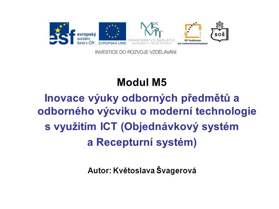 Modul M5 Inovace výuky odborných předmětů a odborného výcviku o moderní technologie s využitím ICT (Objednávkový systém a Recepturní systém) Autor: Květoslava Švagerová