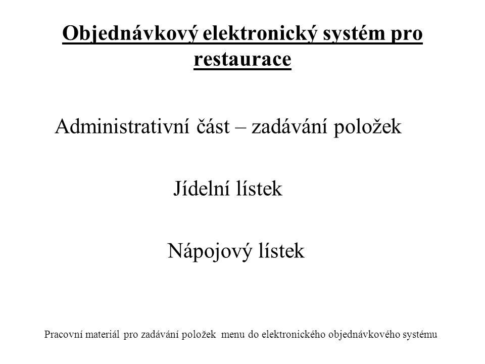 Objednávkový elektronický systém pro restaurace Administrativní část – zadávání položek Jídelní lístek Nápojový lístek Pracovní materiál pro zadávání položek menu do elektronického objednávkového systému