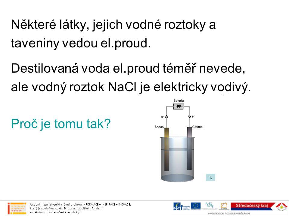 Některé látky, jejich vodné roztoky a taveniny vedou el.proud. Destilovaná voda el.proud téměř nevede, ale vodný roztok NaCl je elektricky vodivý. Pro