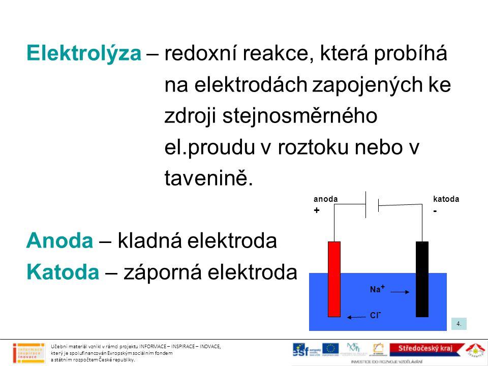Elektrolýza – redoxní reakce, která probíhá na elektrodách zapojených ke zdroji stejnosměrného el.proudu v roztoku nebo v tavenině. Anoda – kladná ele