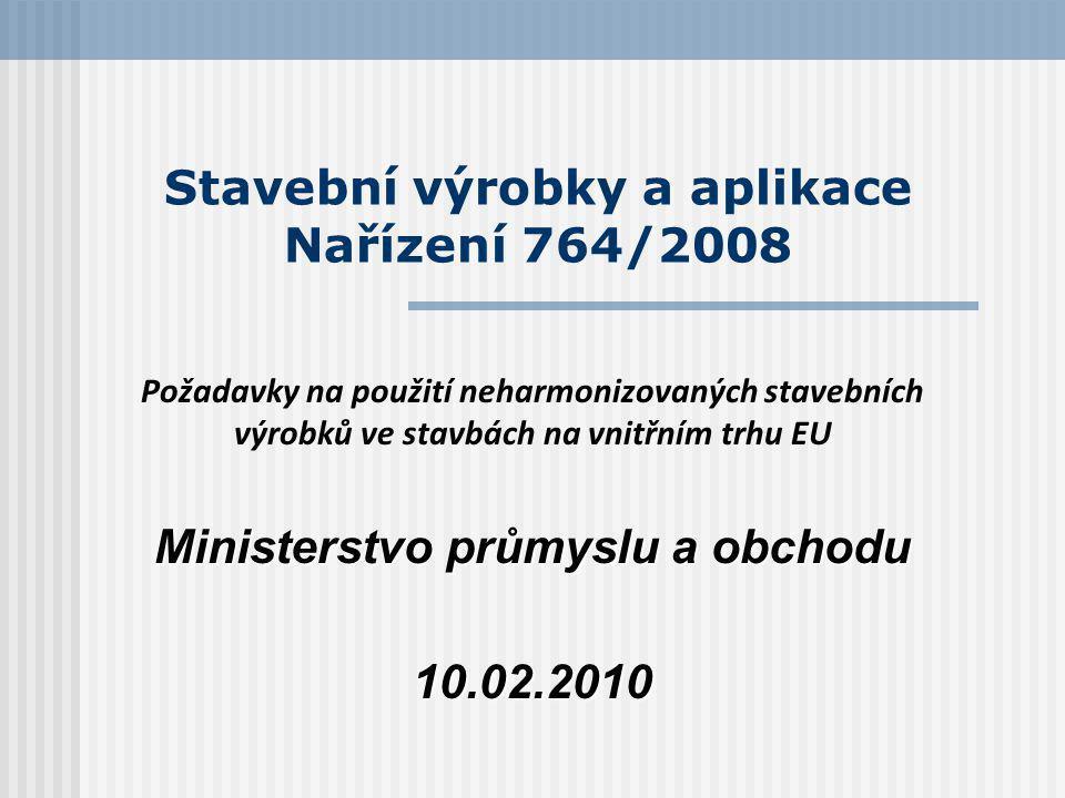 Stavební výrobky a aplikace Nařízení 764/2008 Požadavky na použití neharmonizovaných stavebních výrobků ve stavbách na vnitřním trhu EU Ministerstvo průmyslu a obchodu 10.02.2010