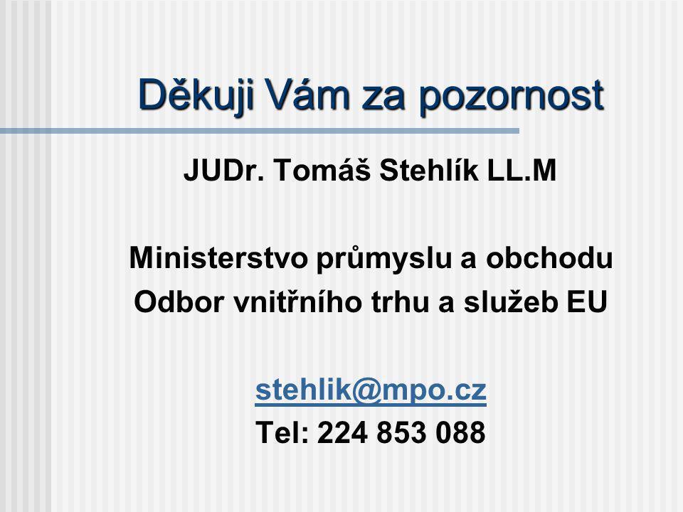 Děkuji Vám za pozornost JUDr. Tomáš Stehlík LL.M Ministerstvo průmyslu a obchodu Odbor vnitřního trhu a služeb EU stehlik@mpo.cz Tel: 224 853 088