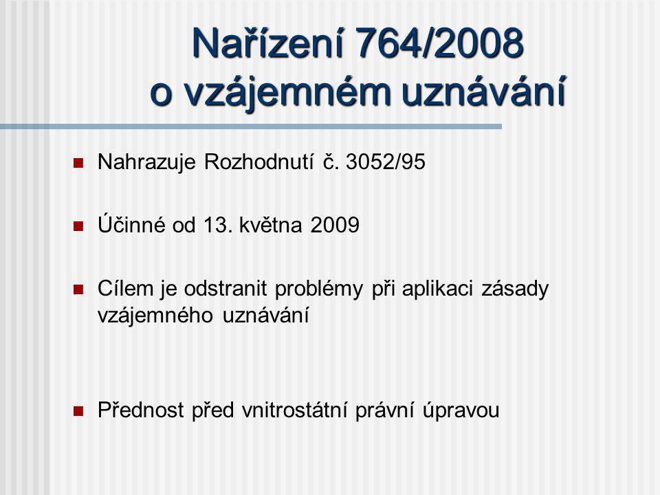 Nařízení 764/2008 o vzájemném uznávání Nahrazuje Rozhodnutí č. 3052/95 Účinné od 13. května 2009 Cílem je odstranit problémy při aplikaci zásady vzáje