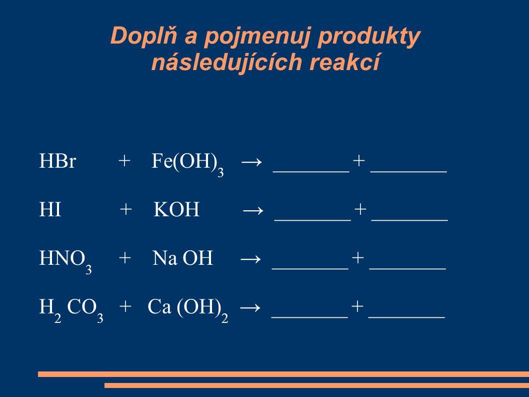 Doplň a pojmenuj produkty následujících reakcí HBr + Fe(OH) 3 → _______ + _______ HI + KOH → _______ + _______ HNO 3 + Na OH → _______ + _______ H 2 C