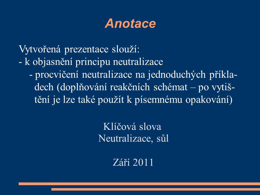 Anotace Klíčová slova Neutralizace, sůl Září 2011 Vytvořená prezentace slouží: - k objasnění principu neutralizace - procvičení neutralizace na jednoduchých příkla- dech (doplňování reakčních schémat – po vytiš- tění je lze také použít k písemnému opakování)